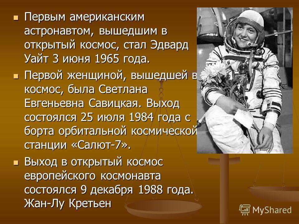 Первым американским астронавтом, вышедшим в открытый космос, стал Эдвард Уайт 3 июня 1965 года. Первым американским астронавтом, вышедшим в открытый космос, стал Эдвард Уайт 3 июня 1965 года. Первой женщиной, вышедшей в космос, была Светлана Евгеньев