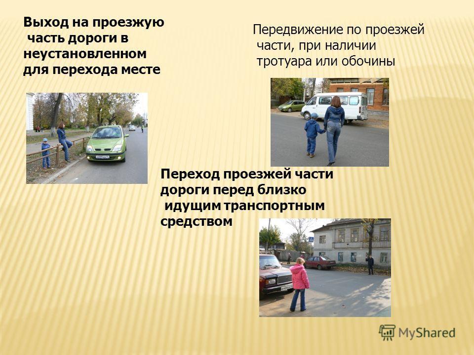 Передвижение по проезжей части, при наличии тротуара или обочины Выход на проезжую часть дороги в неустановленном для перехода месте Переход проезжей части дороги перед близко идущим транспортным средством
