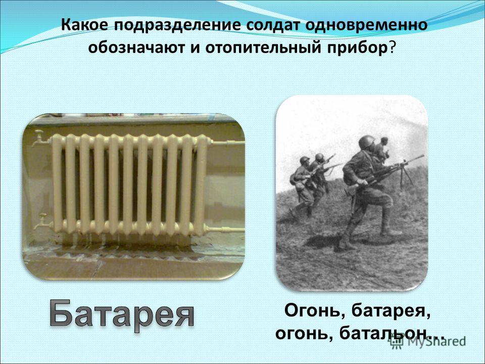 Какое подразделение солдат одновременно обозначают и отопительный прибор? Огонь, батарея, огонь, батальон…