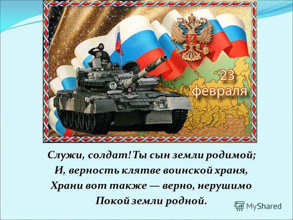 Служи, солдат! Ты сын земли родимой; И, верность клятве воинской храня, Храни вот также верно, нерушимо Покой земли родной.