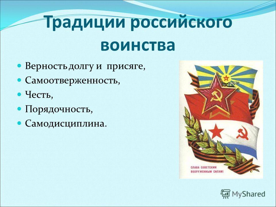 Традиции российского воинства Верность долгу и присяге, Самоотверженность, Честь, Порядочность, Самодисциплина.