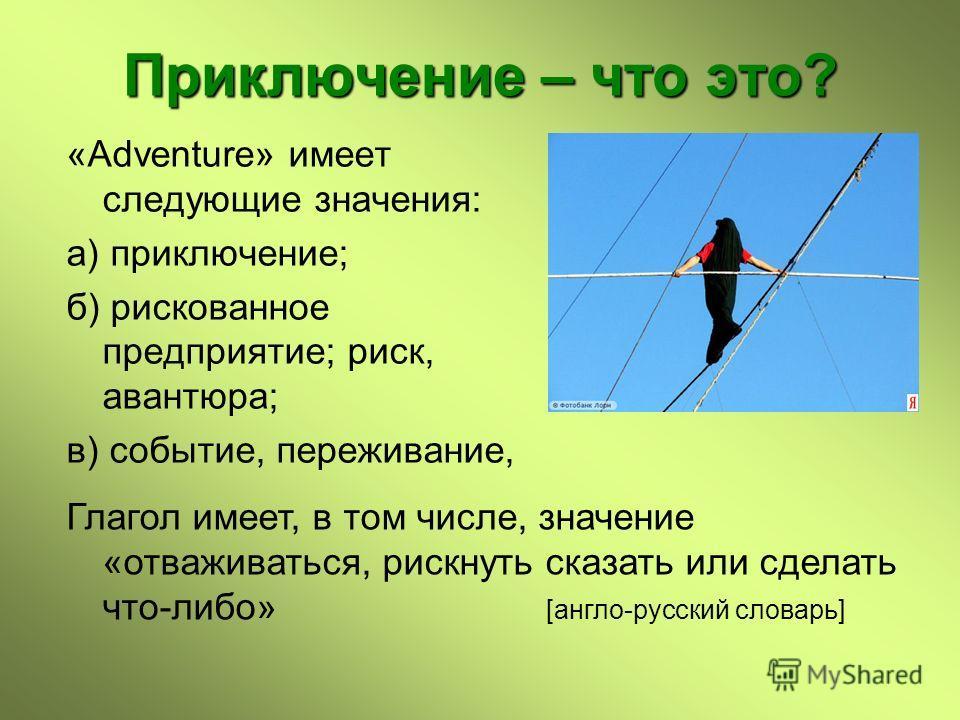 Приключение – что это? «Adventure» имеет следующие значения: а) приключение; б) рискованное предприятие; риск, авантюра; в) событие, переживание, Глагол имеет, в том числе, значение «отваживаться, рискнуть сказать или сделать что-либо» [англо-русский