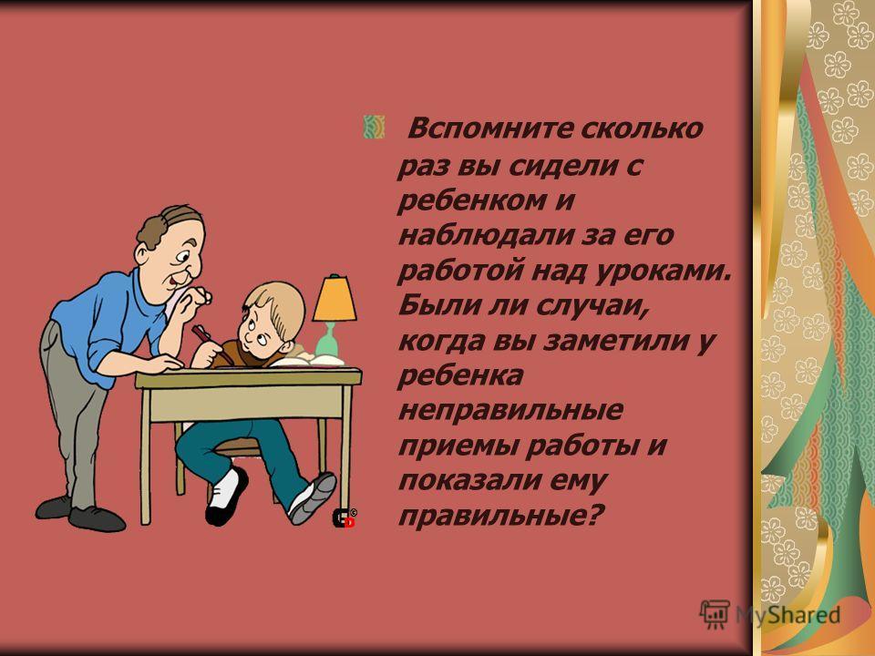 Вспомните сколько раз вы сидели с ребенком и наблюдали за его работой над уроками. Были ли случаи, когда вы заметили у ребенка неправильные приемы работы и показали ему правильные?