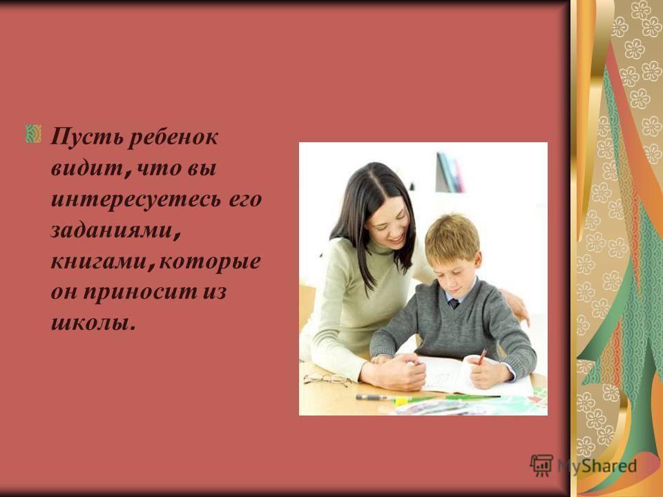 Пусть ребенок видит, что вы интересуетесь его заданиями, книгами, которые он приносит из школы.