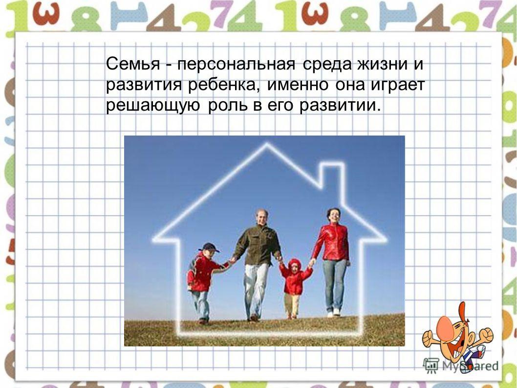 Семья - персональная среда жизни и развития ребенка, именно она играет решающую роль в его развитии.