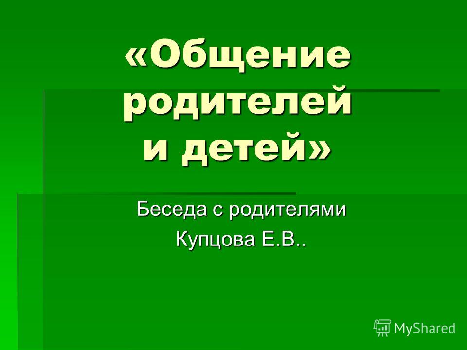«Общение родителей и детей» Беседа с родителями Купцова Е.В..