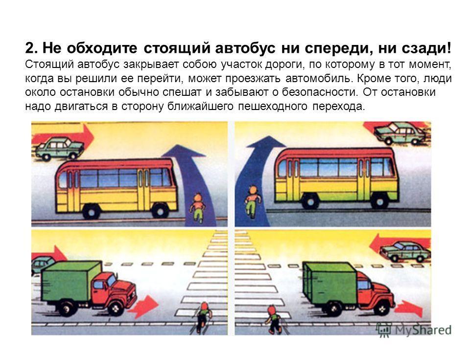 2. Не обходите стоящий автобус ни спереди, ни сзади! Стоящий автобус закрывает собою участок дороги, по которому в тот момент, когда вы решили ее перейти, может проезжать автомобиль. Кроме того, люди около остановки обычно спешат и забывают о безопас