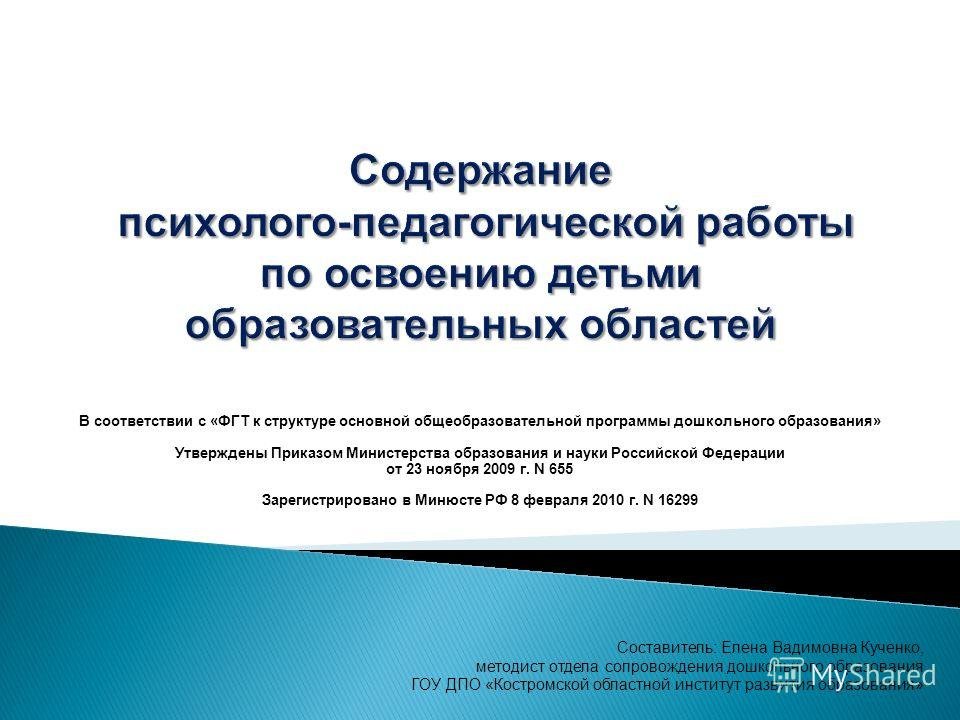 В соответствии с «ФГТ к структуре основной общеобразовательной программы дошкольного образования» Утверждены Приказом Министерства образования и науки Российской Федерации от 23 ноября 2009 г. N 655 Зарегистрировано в Минюсте РФ 8 февраля 2010 г. N 1