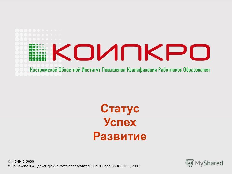 Статус Успех Развитие © КОИРО, 2009 © Лошакова Л.А., декан факультета образовательных инноваций КОИРО, 2009