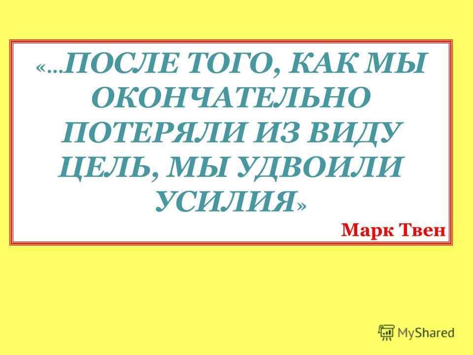 «… ПОСЛЕ ТОГО, КАК МЫ ОКОНЧАТЕЛЬНО ПОТЕРЯЛИ ИЗ ВИДУ ЦЕЛЬ, МЫ УДВОИЛИ УСИЛИЯ » Марк Твен