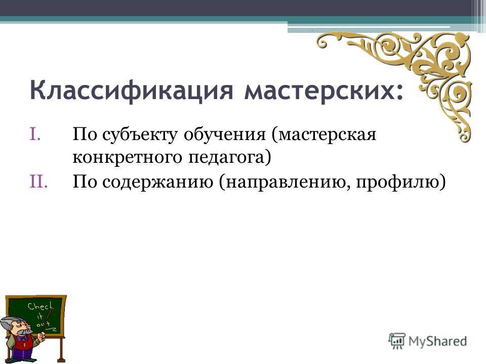 Классификация мастерских: I.По субъекту обучения (мастерская конкретного педагога) II.По содержанию (направлению, профилю)