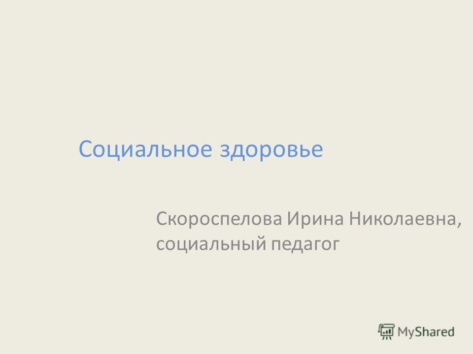 Социальное здоровье Скороспелова Ирина Николаевна, социальный педагог