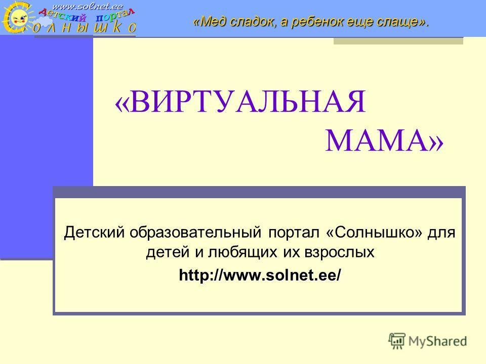 «ВИРТУАЛЬНАЯ МАМА» Детский образовательный портал «Солнышко» для детей и любящих их взрослыхhttp://www.solnet.ee/ «Мед сладок, а ребенок еще слаще».