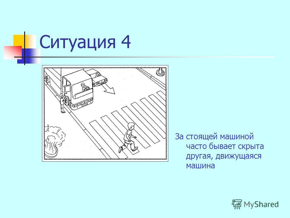 Ситуация 4 За стоящей машиной часто бывает скрыта другая, движущаяся машина