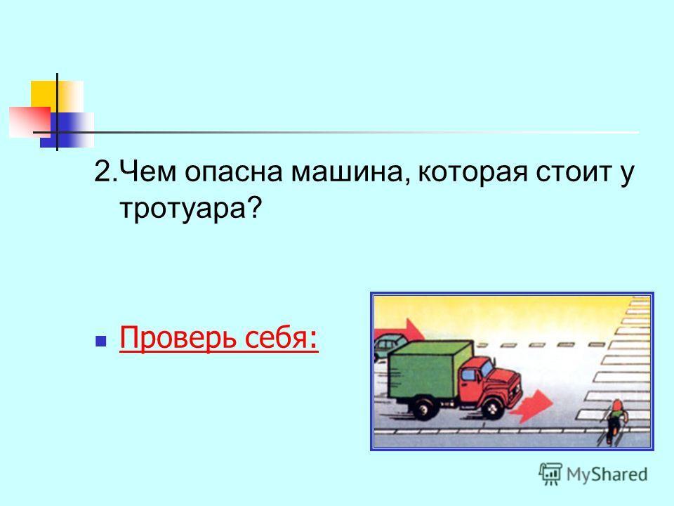 2.Чем опасна машина, которая стоит у тротуара? Проверь себя: