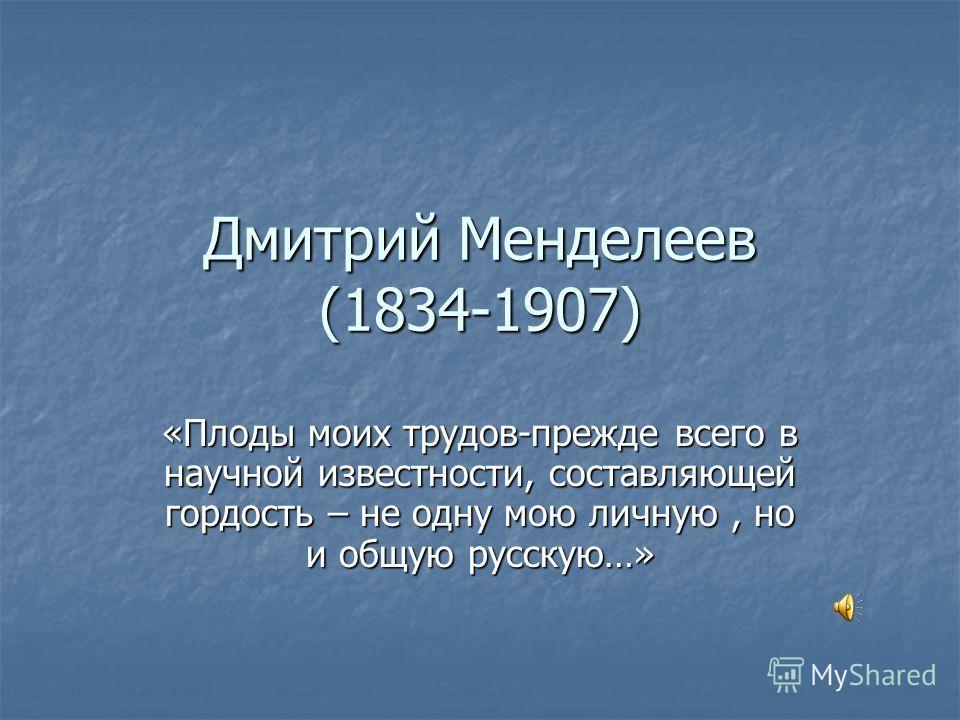Дмитрий Менделеев (1834-1907) «Плоды моих трудов-прежде всего в научной известности, составляющей гордость – не одну мою личную, но и общую русскую…»