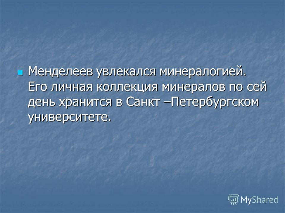 Менделеев увлекался минералогией. Его личная коллекция минералов по сей день хранится в Санкт –Петербургском университете. Менделеев увлекался минералогией. Его личная коллекция минералов по сей день хранится в Санкт –Петербургском университете.