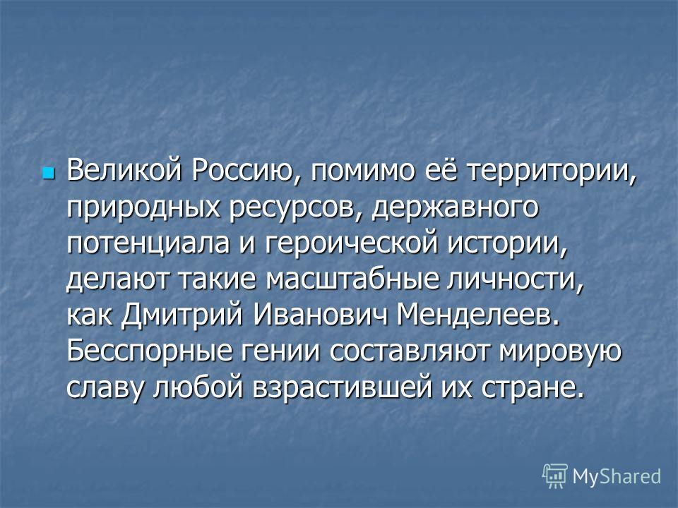 Великой Россию, помимо её территории, природных ресурсов, державного потенциала и героической истории, делают такие масштабные личности, как Дмитрий Иванович Менделеев. Бесспорные гении составляют мировую славу любой взрастившей их стране. Великой Ро