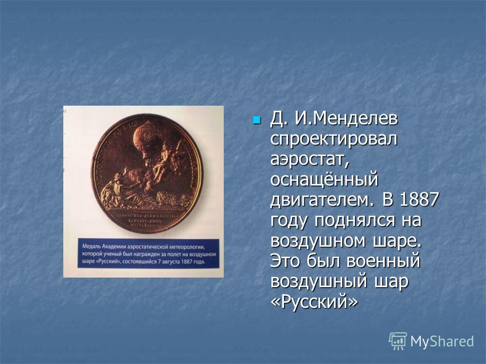 Д. И.Менделев спроектировал аэростат, оснащённый двигателем. В 1887 году поднялся на воздушном шаре. Это был военный воздушный шар «Русский» Д. И.Менделев спроектировал аэростат, оснащённый двигателем. В 1887 году поднялся на воздушном шаре. Это был