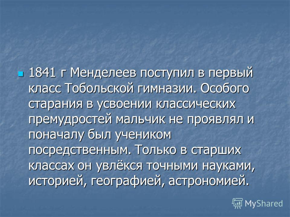 1841 г Менделеев поступил в первый класс Тобольской гимназии. Особого старания в усвоении классических премудростей мальчик не проявлял и поначалу был учеником посредственным. Только в старших классах он увлёкся точными науками, историей, географией,