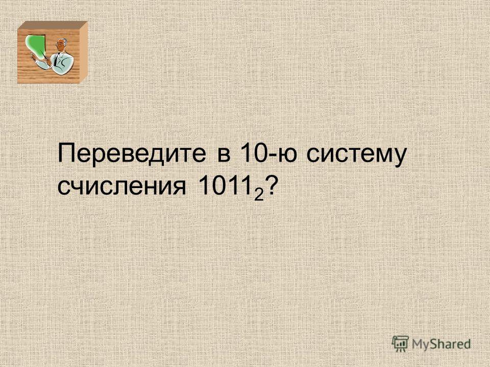 Переведите в 10-ю систему счисления 1011 2 ?