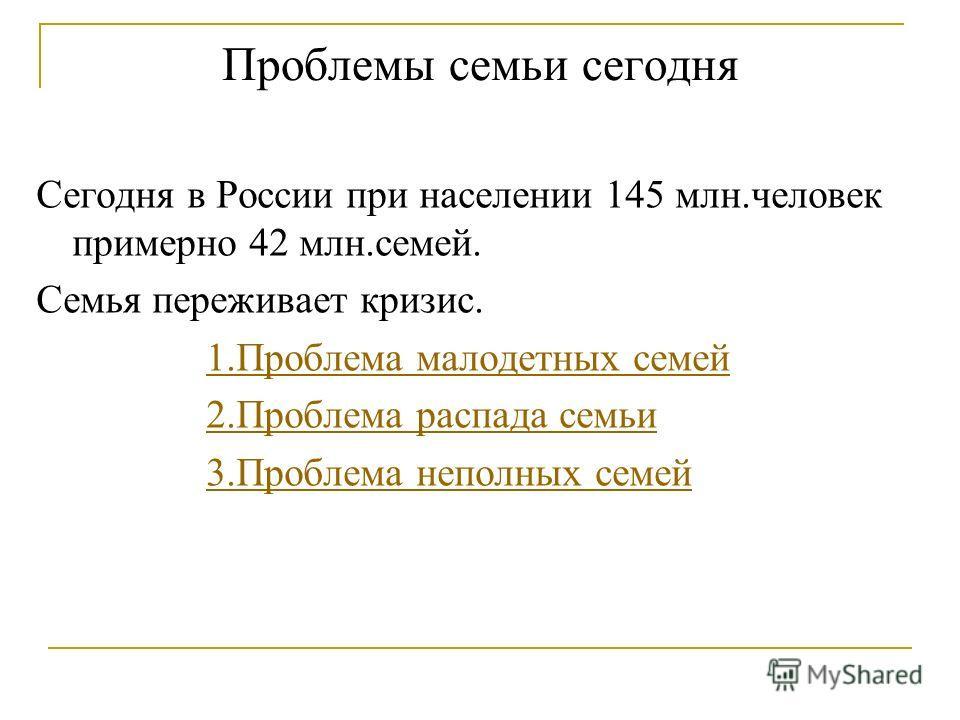 Проблемы семьи сегодня Сегодня в России при населении 145 млн.человек примерно 42 млн.семей. Семья переживает кризис. 1.Проблема малодетных семей 2.Проблема распада семьи 3.Проблема неполных семей