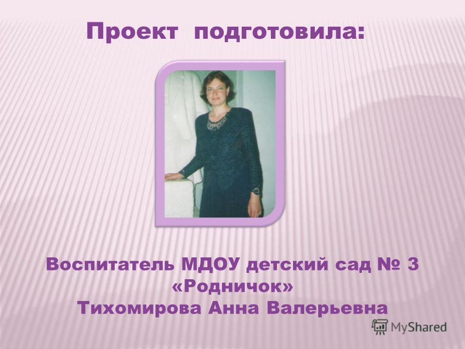 Проект подготовила: Воспитатель МДОУ детский сад 3 «Родничок» Тихомирова Анна Валерьевна