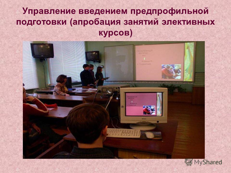 Управление введением предпрофильной подготовки (апробация занятий элективных курсов)