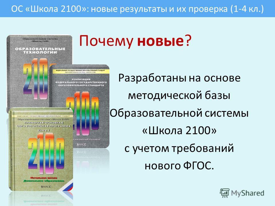 Почему новые? Разработаны на основе методической базы Образовательной системы «Школа 2100» с учетом требований нового ФГОС. ОС «Школа 2100»: новые результаты и их проверка (1-4 кл.)