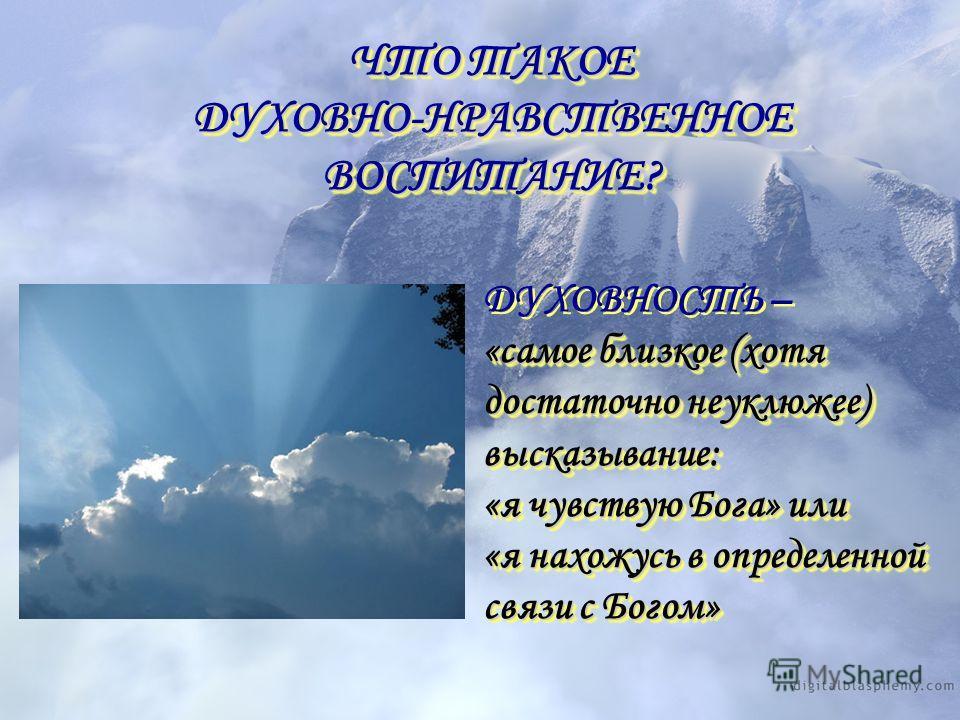 ЧТО ТАКОЕ ДУХОВНО-НРАВСТВЕННОЕ ВОСПИТАНИЕ? ЧТО ТАКОЕ ДУХОВНО-НРАВСТВЕННОЕ ВОСПИТАНИЕ? ДУХОВНОСТЬ – «самое близкое (хотя достаточно неуклюжее) высказывание: «я чувствую Бога» или «я нахожусь в определенной связи с Богом» ДУХОВНОСТЬ – «самое близкое (х