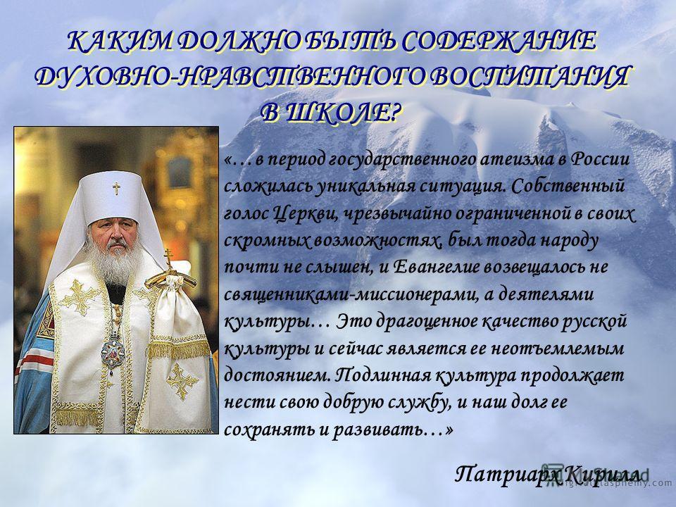 КАКИМ ДОЛЖНО БЫТЬ СОДЕРЖАНИЕ ДУХОВНО-НРАВСТВЕННОГО ВОСПИТАНИЯ В ШКОЛЕ? КАКИМ ДОЛЖНО БЫТЬ СОДЕРЖАНИЕ ДУХОВНО-НРАВСТВЕННОГО ВОСПИТАНИЯ В ШКОЛЕ? «…в период государственного атеизма в России сложилась уникальная ситуация. Собственный голос Церкви, чрезвы