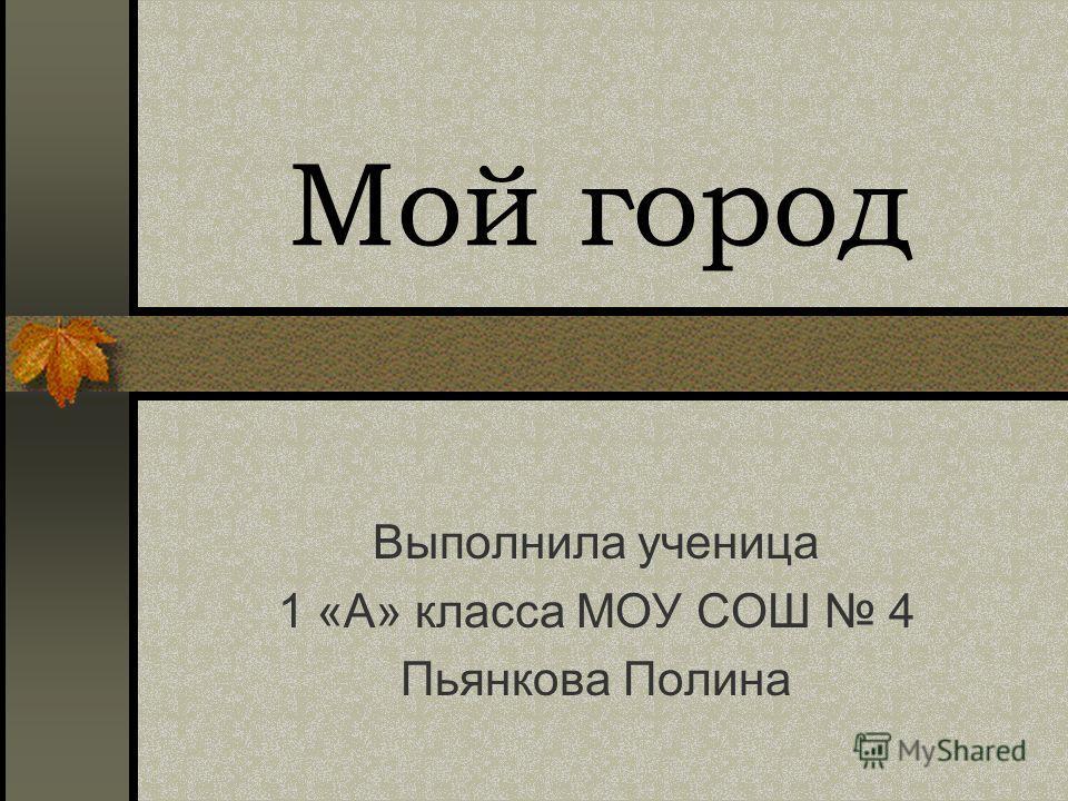 Мой город Выполнила ученица 1 «А» класса МОУ СОШ 4 Пьянкова Полина