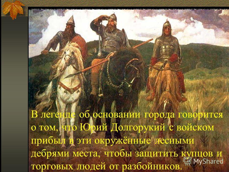 В легенде об основании города говорится о том, что Юрий Долгорукий с войском прибыл в эти окружённые лесными дебрями места, чтобы защитить купцов и торговых людей от разбойников.