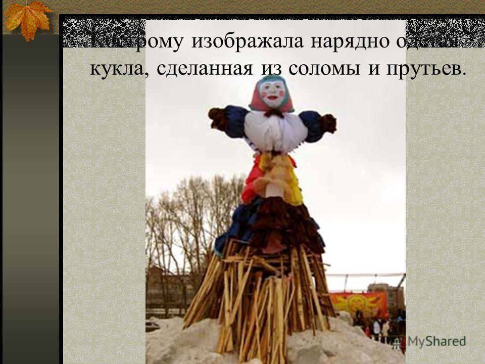 Кострому изображала нарядно одетая кукла, сделанная из соломы и прутьев.