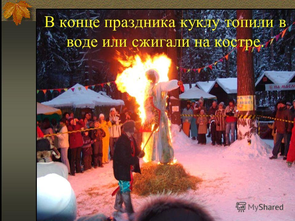 В конце праздника куклу топили в воде или сжигали на костре.