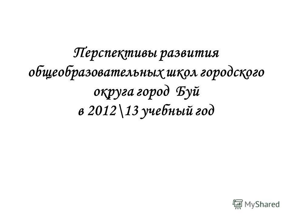 Перспективы развития общеобразовательных школ городского округа город Буй в 2012\13 учебный год