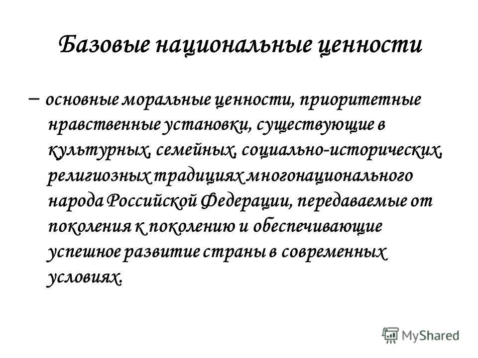 Базовые национальные ценности – основные моральные ценности, приоритетные нравственные установки, существующие в культурных, семейных, социально-исторических, религиозных традициях многонационального народа Российской Федерации, передаваемые от покол