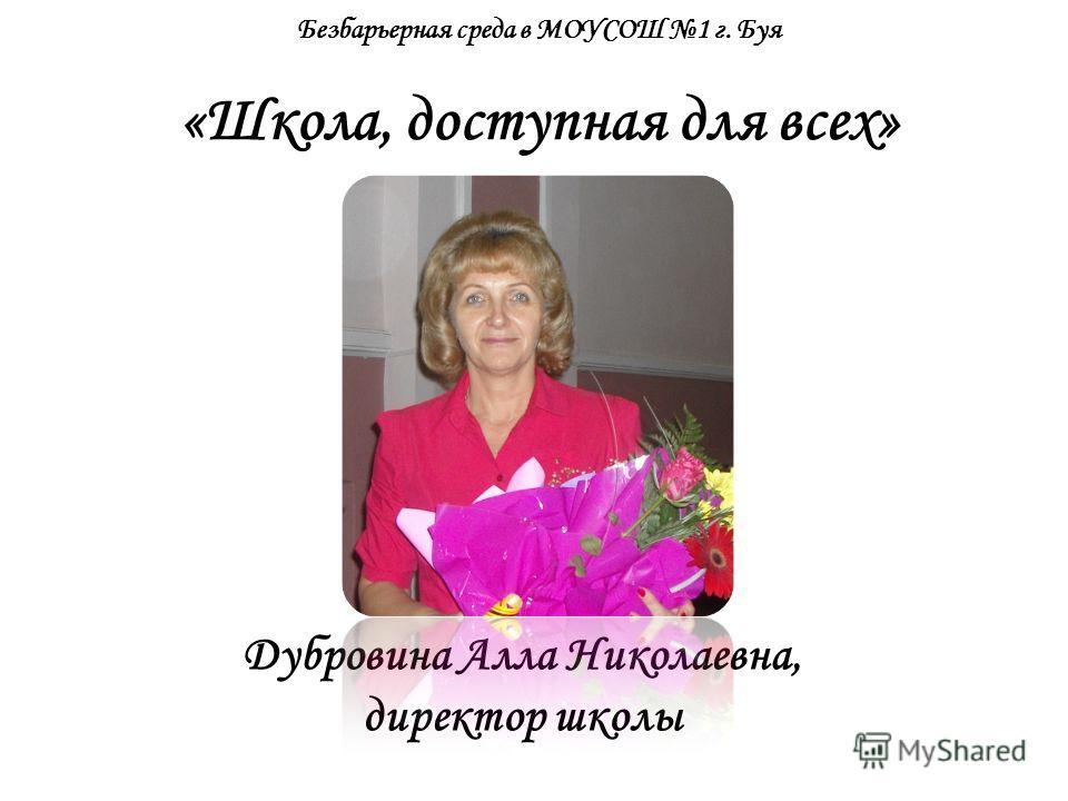Безбарьерная среда в МОУСОШ 1 г. Буя «Школа, доступная для всех» Дубровина Алла Николаевна, директор школы