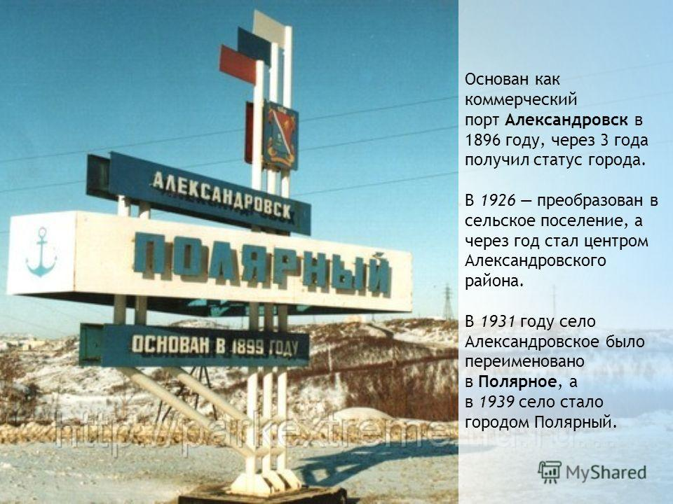 Основан как коммерческий порт Александровск в 1896 году, через 3 года получил статус города. В 1926 преобразован в сельское поселение, а через год стал центром Александровского района. В 1931 году село Александровское было переименовано в Полярное, а