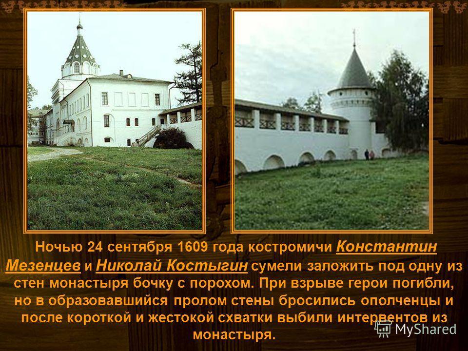 Ночью 24 сентября 1609 года костромичи Константин Мезенцев и Николай Костыгин сумели заложить под одну из стен монастыря бочку с порохом. При взрыве герои погибли, но в образовавшийся пролом стены бросились ополченцы и после короткой и жестокой схват