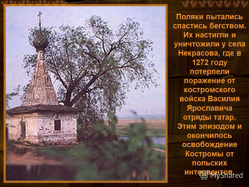Поляки пытались спастись бегством. Их настигли и уничтожили у села Некрасова, где в 1272 году потерпели поражение от костромского войска Василия Ярославича отряды татар. Этим эпизодом и окончилось освобождение Костромы от польских интервентов.