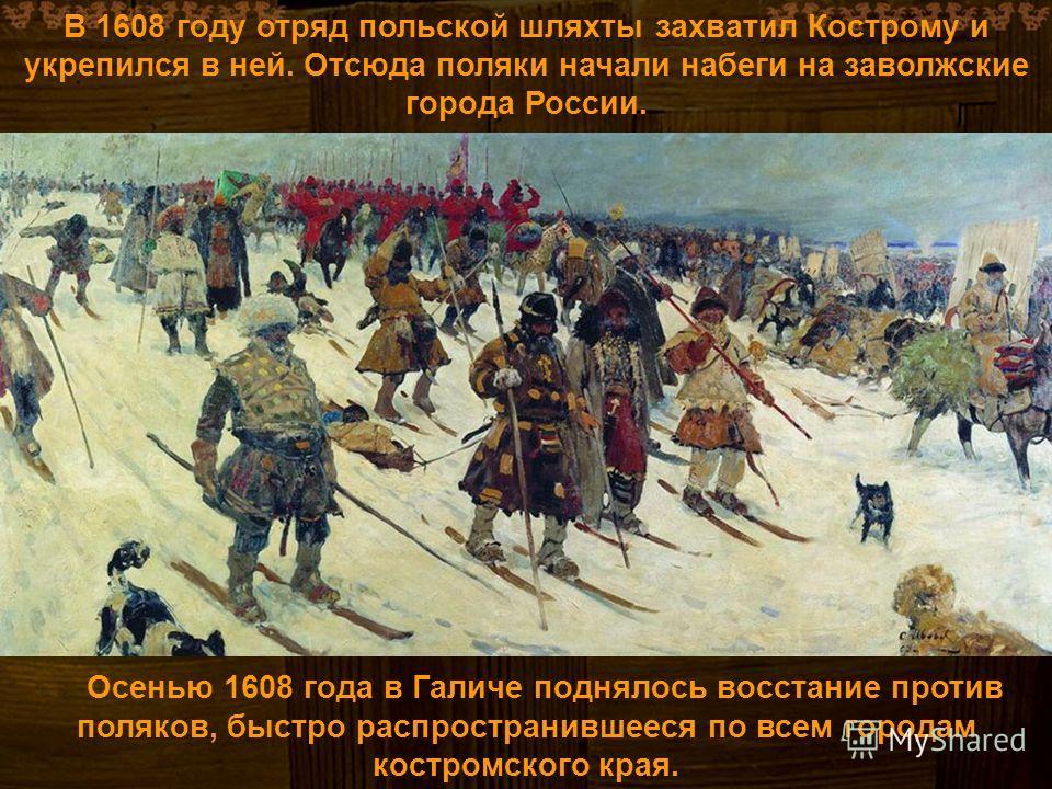 Осенью 1608 года в Галиче поднялось восстание против поляков, быстро распространившееся по всем городам костромского края. В 1608 году отряд польской шляхты захватил Кострому и укрепился в ней. Отсюда поляки начали набеги на заволжские города России.