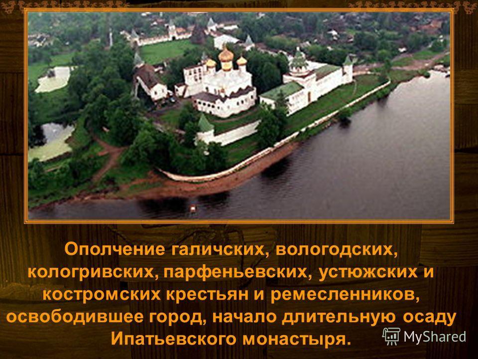 Ополчение галичских, вологодских, кологривских, парфеньевских, устюжских и костромских крестьян и ремесленников, освободившее город, начало длительную осаду Ипатьевского монастыря.
