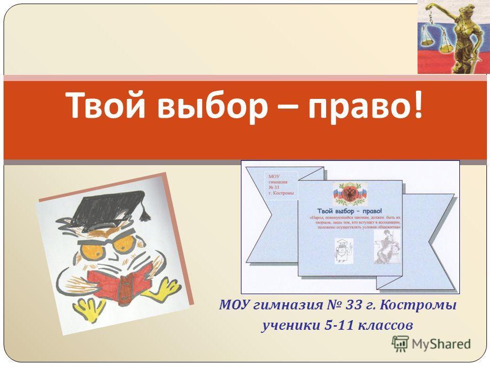 МОУ гимназия 33 г. Костромы ученики 5-11 классов Твой выбор – право !