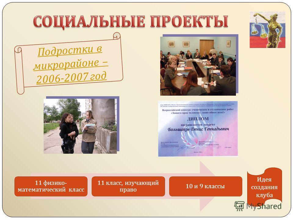 Подростки в микрорайоне – 2006-2007 год 11 физико - математический класс 11 класс, изучающий право 10 и 9 классы Идея создания клуба