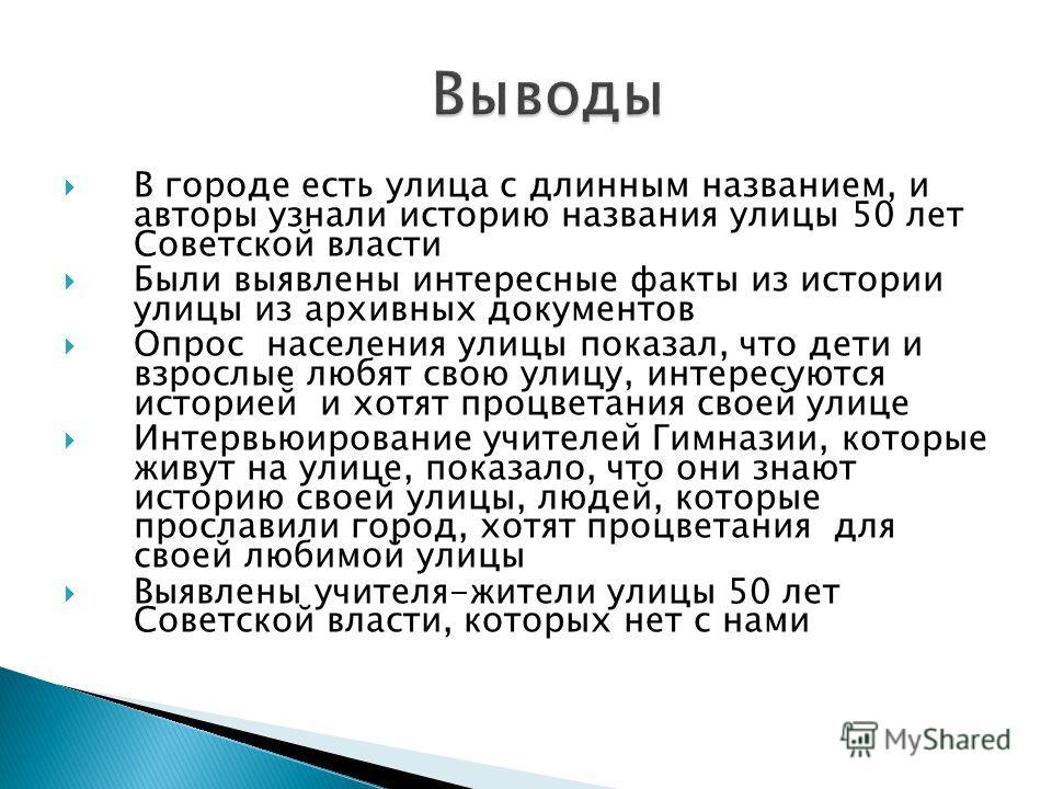 В городе есть улица с длинным названием, и авторы узнали историю названия улицы 50 лет Советской власти Были выявлены интересные факты из истории улицы из архивных документов Опрос населения улицы показал, что дети и взрослые любят свою улицу, интере