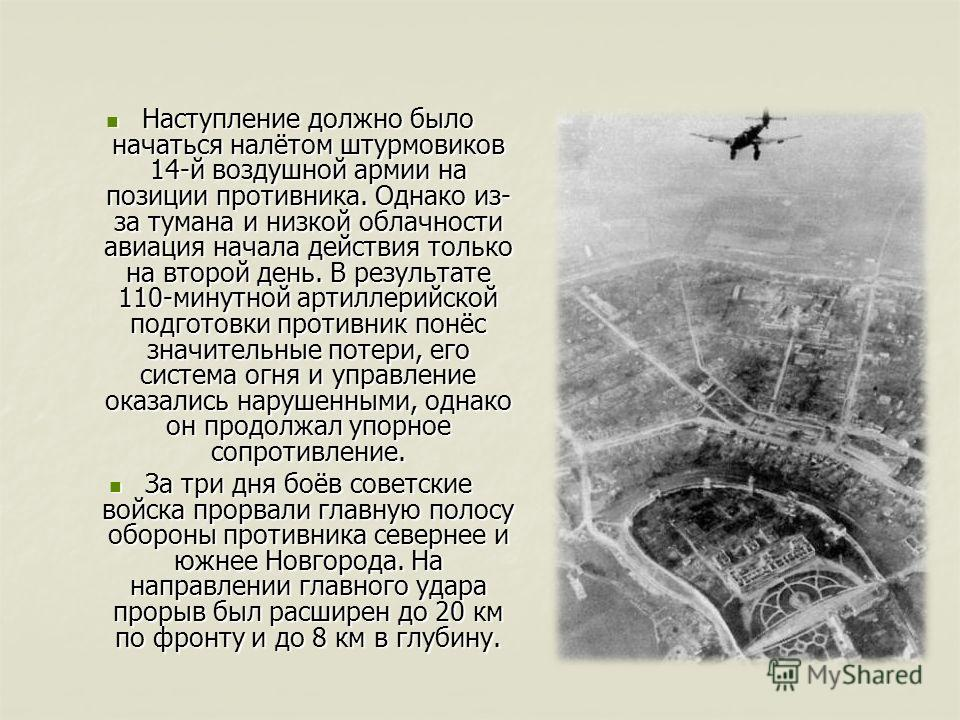 Наступление должно было начаться налётом штурмовиков 14-й воздушной армии на позиции противника. Однако из- за тумана и низкой облачности авиация начала действия только на второй день. В результате 110-минутной артиллерийской подготовки противник пон