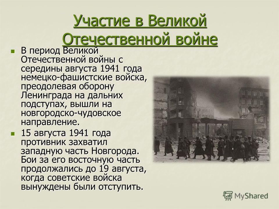 Участие в Великой Отечественной войне Участие в Великой Отечественной войне В период Великой Отечественной войны с середины августа 1941 года немецко-фашистские войска, преодолевая оборону Ленинграда на дальних подступах, вышли на новгородско-чудовск
