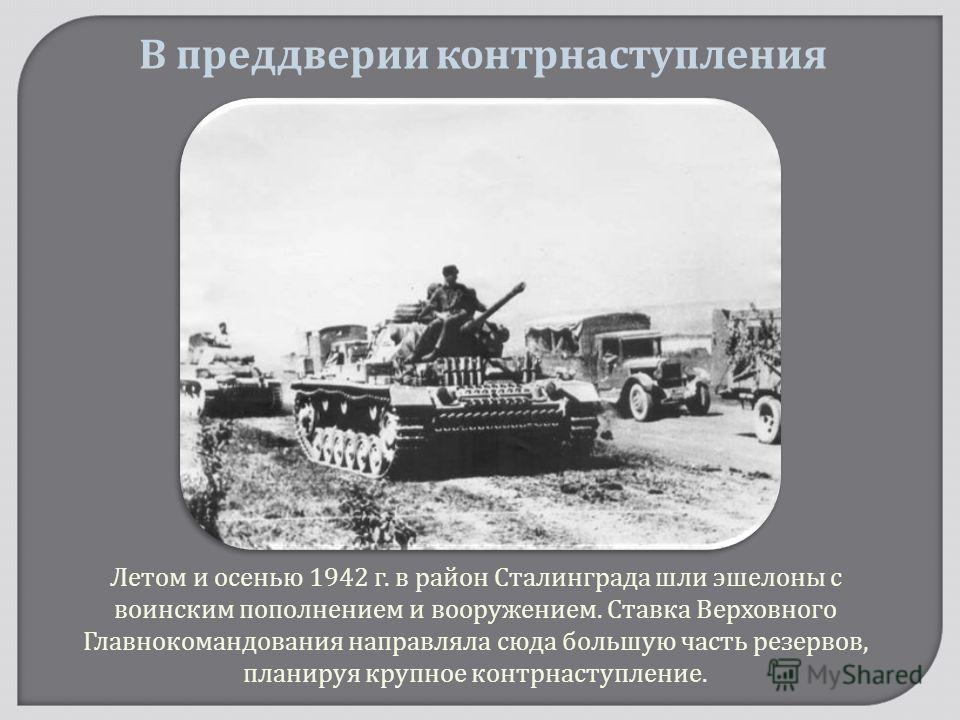 Летом и осенью 1942 г. в район Сталинграда шли эшелоны с воинским пополнением и вооружением. Ставка Верховного Главнокомандования направляла сюда большую часть резервов, планируя крупное контрнаступление. В преддверии контрнаступления