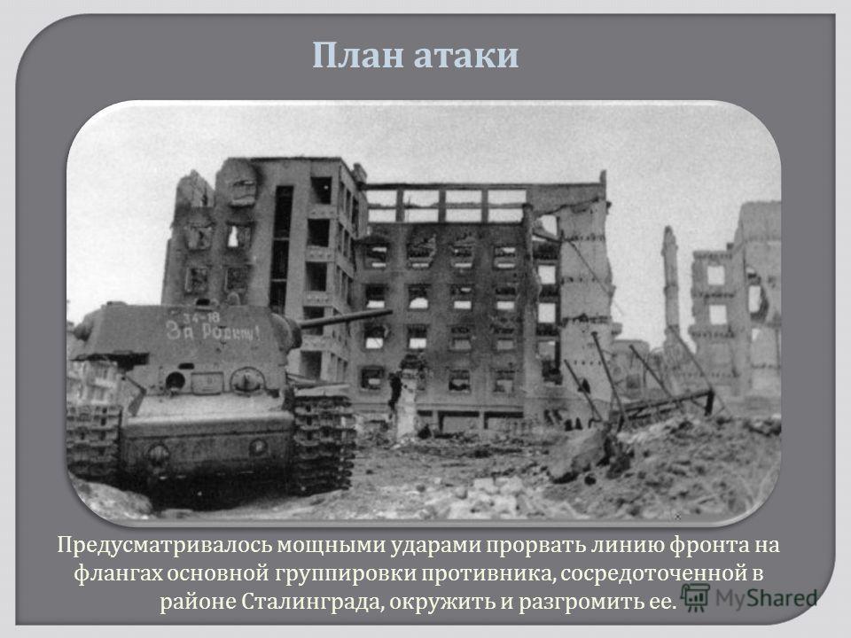 Предусматривалось мощными ударами прорвать линию фронта на флангах основной группировки противника, сосредоточенной в районе Сталинграда, окружить и разгромить ее. План атаки